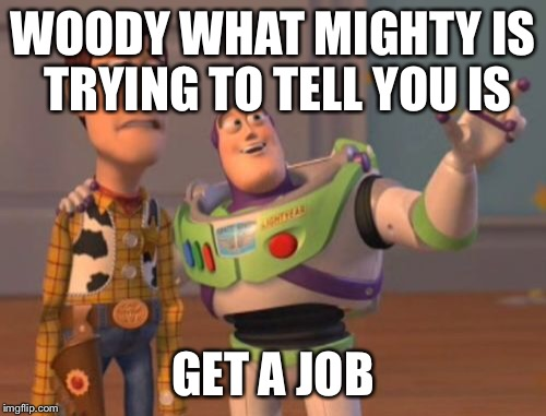 X, X Everywhere Meme | WOODY WHAT MIGHTY IS TRYING TO TELL YOU IS GET A JOB | image tagged in memes,x, x everywhere,x x everywhere | made w/ Imgflip meme maker