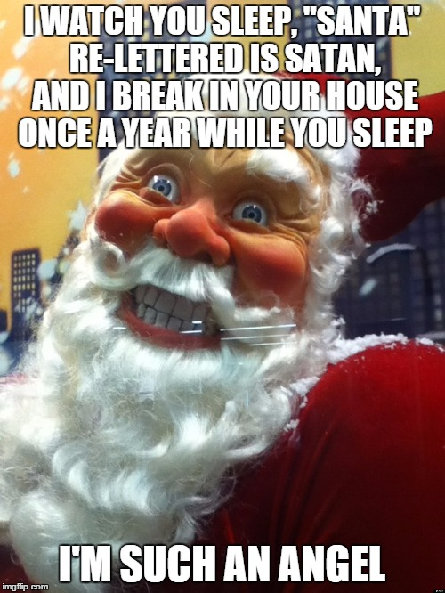 "I WATCH YOU SLEEP, ""SANTA"" RE-LETTERED IS SATAN, AND I BREAK IN YOUR HOUSE ONCE A YEAR WHILE YOU SLEEP I'M SUCH AN ANGEL 