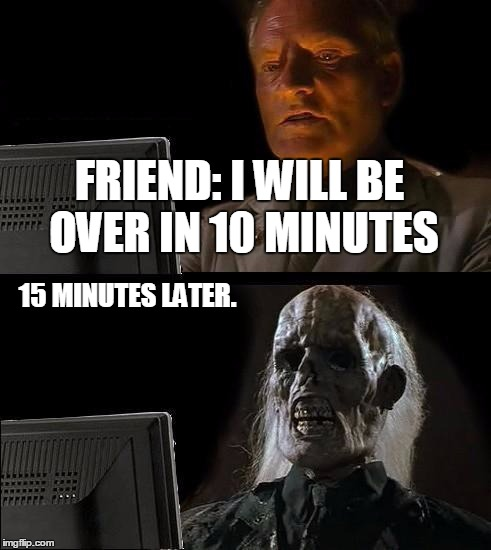 Ill Just Wait Here Meme | FRIEND: I WILL BE OVER IN 10 MINUTES 15 MINUTES LATER. | image tagged in memes,ill just wait here | made w/ Imgflip meme maker