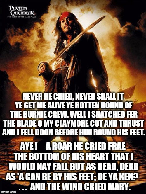 Never !! | NEVER HE CRIED, NEVER SHALL IT YE GET ME ALIVEYE ROTTEN HOUND OF THE BURNIE CREW. WELL I SNATCHED FER THE BLADE O MYCLAYMORE CUT AND THRUS | image tagged in jack sparrow,pirate | made w/ Imgflip meme maker