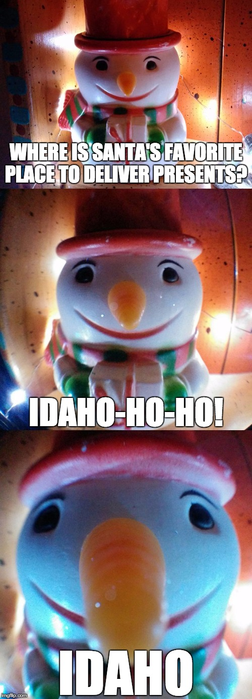 SnowJoke: Where is Santa's favorite place to deliver presents? Idaho-ho-ho!  Let's get wordy!® | WHERE IS SANTA'S FAVORITE PLACE TO DELIVER PRESENTS? IDAHO IDAHO-HO-HO! | image tagged in snow joke,snowman,santa,presents,letsgetwordy,idaho | made w/ Imgflip meme maker