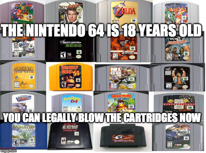 It's 19 now ;) | THE NINTENDO 64 IS 18 YEARS OLD YOU CAN LEGALLY BLOW THE CARTRIDGES NOW | image tagged in nintendo 64,classic video games,funny meme,computers/electronics,storage memes | made w/ Imgflip meme maker