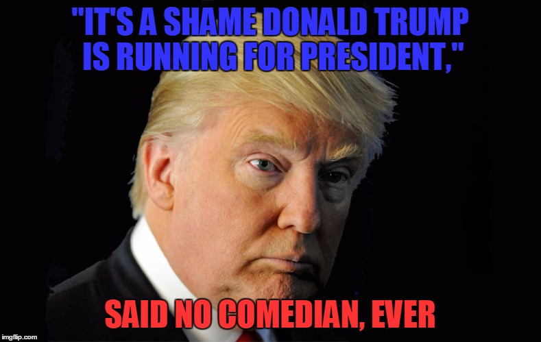 """IT'S A SHAME DONALD TRUMP IS RUNNING FOR PRESIDENT,"" SAID NO COMEDIAN, EVER 