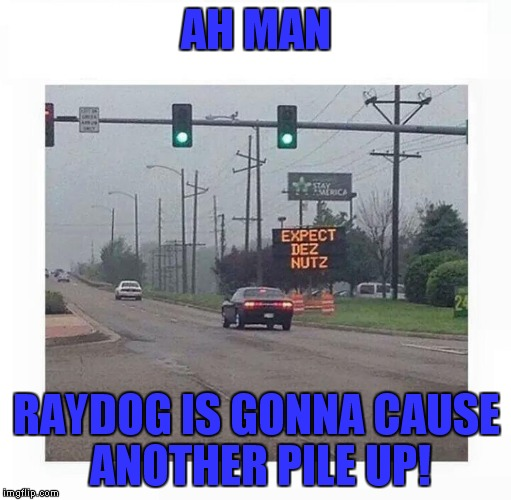 AH MAN RAYDOG IS GONNA CAUSE ANOTHER PILE UP! | made w/ Imgflip meme maker