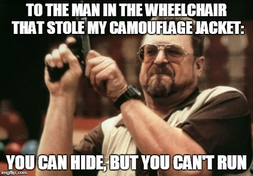 Am I The Only One Around Here Meme | TO THE MAN IN THE WHEELCHAIR THAT STOLE MY CAMOUFLAGE JACKET: YOU CAN HIDE, BUT YOU CAN'T RUN | image tagged in memes,am i the only one around here | made w/ Imgflip meme maker