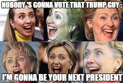 Hillary Clinton | NOBODY 'S GONNA VOTE THAT TRUMP GUY : I'M GONNA BE YOUR NEXT PRESIDENT | image tagged in hillary clinton | made w/ Imgflip meme maker