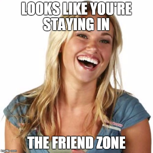 LOOKS LIKE YOU'RE STAYING IN THE FRIEND ZONE | made w/ Imgflip meme maker