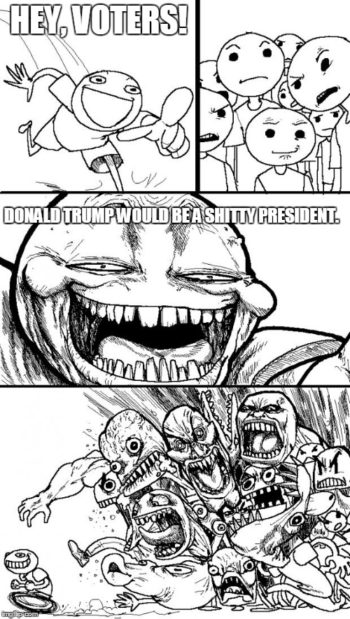Sadly, this is  what actually happens to people who tell the truth about Trump | HEY, VOTERS! DONALD TRUMP WOULD BE A SHITTY PRESIDENT. | image tagged in memes,hey internet | made w/ Imgflip meme maker