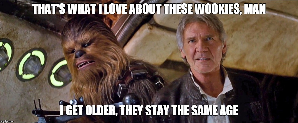 Wookies are like High School girls. | THAT'S WHAT I LOVE ABOUT THESE WOOKIES, MAN I GET OLDER, THEY STAY THE SAME AGE | image tagged in star wars,chewbacca,han solo,dazed and confused | made w/ Imgflip meme maker