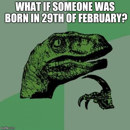 Philosoraptor Meme | WHAT IF SOMEONE WAS BORN IN 29TH OF FEBRUARY? | image tagged in memes,philosoraptor | made w/ Imgflip meme maker