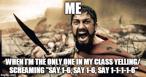 "Sparta Leonidas Meme | ME WHEN I'M THE ONLY ONE IN MY CLASS YELLING/ SCREAMING ""SAY 1-6, SAY 1-6, SAY 1-1-1-1-6"" 