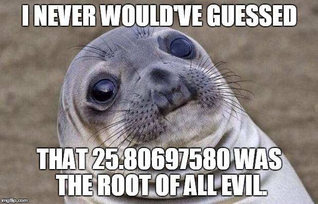 Awkward Moment Sealion Meme | I NEVER WOULD'VE GUESSED THAT 25.80697580 WAS THE ROOT OF ALL EVIL. | image tagged in memes,awkward moment sealion | made w/ Imgflip meme maker