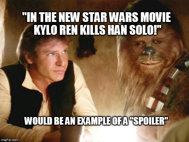 "Spoiler Alert! | ""IN THE NEW STAR WARS MOVIE KYLO REN KILLS HAN SOLO!"" WOULD BE AN EXAMPLE OF A ""SPOILER"" 