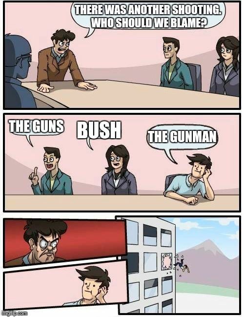 Boardroom Meeting Suggestion | THERE WAS ANOTHER SHOOTING. WHO SHOULD WE BLAME? THE GUNS BUSH THE GUNMAN | image tagged in memes,boardroom meeting suggestion | made w/ Imgflip meme maker