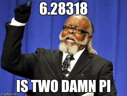 Too Damn High Meme | 6.28318 IS TWO DAMN PI | image tagged in memes,too damn high | made w/ Imgflip meme maker