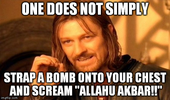 "One Does Not Simply Meme | ONE DOES NOT SIMPLY STRAP A BOMB ONTO YOUR CHEST AND SCREAM ""ALLAHU AKBAR!!"" 