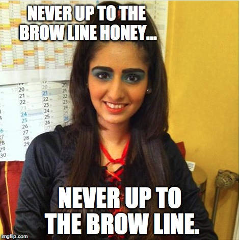 NEVER UP TO THE BROW LINE HONEY... NEVER UP TO THE BROW LINE. | image tagged in eyebrows,makeup,fails,girls,rules | made w/ Imgflip meme maker