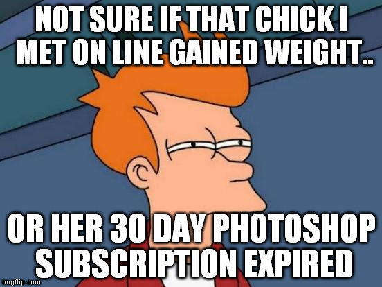 Futurama Fry Meme | NOT SURE IF THAT CHICK I MET ON LINE GAINED WEIGHT.. OR HER 30 DAY PHOTOSHOP SUBSCRIPTION EXPIRED | image tagged in memes,futurama fry | made w/ Imgflip meme maker