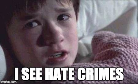 I See Hate Crimes | I SEE HATE CRIMES | image tagged in i see dead people,hate crimes,sjw,social justice | made w/ Imgflip meme maker