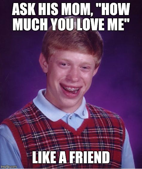 "Bad Luck Brian Meme | ASK HIS MOM, ""HOW MUCH YOU LOVE ME"" LIKE A FRIEND 