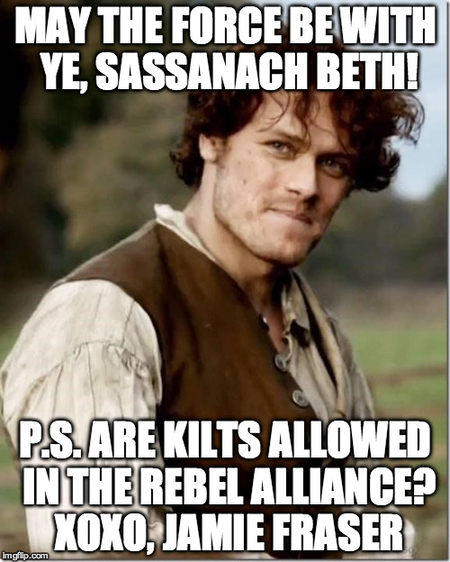 Outlander Happy Birthday | MAY THE FORCE BE WITH YE, SASSANACH BETH! P.S. ARE KILTS ALLOWED IN THE REBEL ALLIANCE? XOXO, JAMIE FRASER | image tagged in outlander happy birthday | made w/ Imgflip meme maker