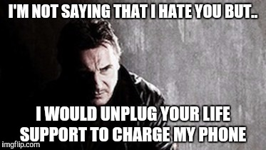 I Will Find You And Kill You | I'M NOT SAYING THAT I HATE YOU BUT.. I WOULD UNPLUG YOUR LIFE SUPPORT TO CHARGE MY PHONE | image tagged in memes,i will find you and kill you | made w/ Imgflip meme maker