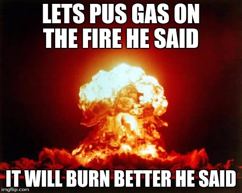 Nuclear Explosion | LETS PUS GAS ON THE FIRE HE SAID IT WILL BURN BETTER HE SAID | image tagged in memes,nuclear explosion | made w/ Imgflip meme maker