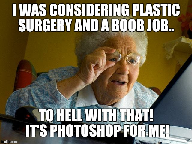 Grandma Finds The Internet Meme | I WAS CONSIDERING PLASTIC SURGERY AND A BOOB JOB.. TO HELL WITH THAT! IT'S PHOTOSHOP FOR ME! | image tagged in memes,grandma finds the internet | made w/ Imgflip meme maker
