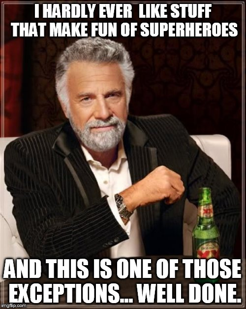 The Most Interesting Man In The World Meme | I HARDLY EVER  LIKE STUFF THAT MAKE FUN OF SUPERHEROES AND THIS IS ONE OF THOSE EXCEPTIONS... WELL DONE. | image tagged in memes,the most interesting man in the world | made w/ Imgflip meme maker