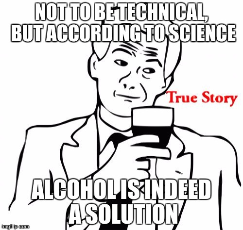 True Story | NOT TO BE TECHNICAL, BUT ACCORDING TO SCIENCE ALCOHOL IS INDEED A SOLUTION | image tagged in memes,true story | made w/ Imgflip meme maker