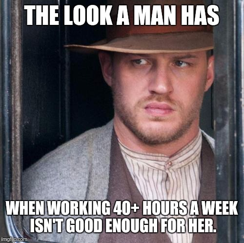 Tom Hardy  | THE LOOK A MAN HAS WHEN WORKING 40+ HOURS A WEEK ISN'T GOOD ENOUGH FOR HER. | image tagged in memes,tom hardy  | made w/ Imgflip meme maker