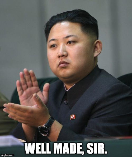 Kim Jong Un | WELL MADE, SIR. | image tagged in kim jong un | made w/ Imgflip meme maker