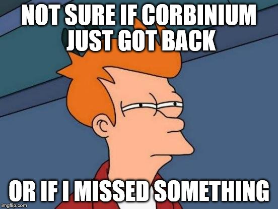 Futurama Fry Meme | NOT SURE IF CORBINIUM JUST GOT BACK OR IF I MISSED SOMETHING | image tagged in memes,futurama fry | made w/ Imgflip meme maker