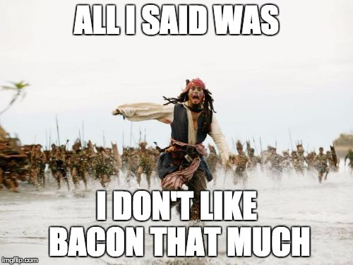 Jack Sparrow Being Chased | ALL I SAID WAS I DON'T LIKE BACON THAT MUCH | image tagged in memes,jack sparrow being chased | made w/ Imgflip meme maker