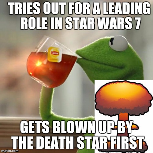 But Thats None Of My Business Meme | TRIES OUT FOR A LEADING ROLE IN STAR WARS 7 GETS BLOWN UP BY THE DEATH STAR FIRST | image tagged in memes,but thats none of my business,kermit the frog | made w/ Imgflip meme maker