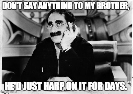 Groucho | DON'T SAY ANYTHING TO MY BROTHER, HE'D JUST HARP ON IT FOR DAYS. | image tagged in groucho | made w/ Imgflip meme maker