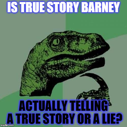 Philosoraptor | IS TRUE STORY BARNEY ACTUALLY TELLING A TRUE STORY OR A LIE? | image tagged in memes,philosoraptor | made w/ Imgflip meme maker