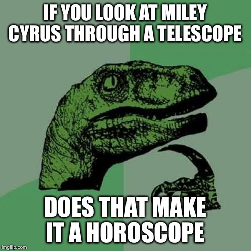 could be a repost somewhere  | IF YOU LOOK AT MILEY CYRUS THROUGH A TELESCOPE DOES THAT MAKE IT A HOROSCOPE | image tagged in memes,philosoraptor,miley cyrus | made w/ Imgflip meme maker