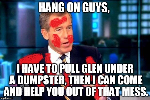 HANG ON GUYS, I HAVE TO PULL GLEN UNDER A DUMPSTER, THEN I CAN COME AND HELP YOU OUT OF THAT MESS. | made w/ Imgflip meme maker