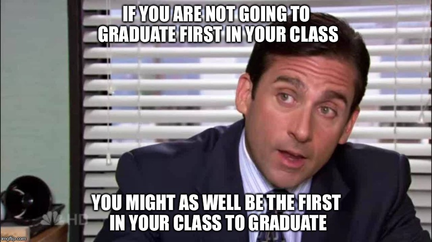 IF YOU ARE NOT GOING TO GRADUATE FIRST IN YOUR CLASS YOU MIGHT AS WELL BE THE FIRST IN YOUR CLASS TO GRADUATE | image tagged in michael scott,graduate,graduation,early,first in class | made w/ Imgflip meme maker