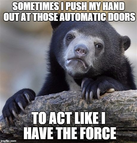 I can't be the only one who does this from time to time | SOMETIMES I PUSH MY HAND OUT AT THOSE AUTOMATIC DOORS TO ACT LIKE I HAVE THE FORCE | image tagged in memes,confession bear | made w/ Imgflip meme maker