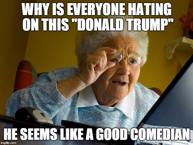 "Grandma Finds The Internet Meme | WHY IS EVERYONE HATING ON THIS ""DONALD TRUMP"" HE SEEMS LIKE A GOOD COMEDIAN 