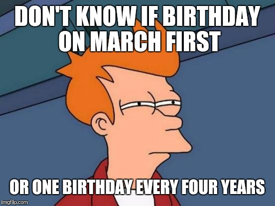 Futurama Fry Meme | DON'T KNOW IF BIRTHDAY ON MARCH FIRST OR ONE BIRTHDAY EVERY FOUR YEARS | image tagged in memes,futurama fry | made w/ Imgflip meme maker