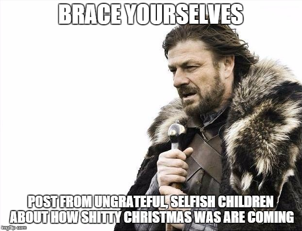 Brace Yourselves X is Coming Meme | BRACE YOURSELVES POST FROM UNGRATEFUL, SELFISH CHILDREN ABOUT HOW SHITTY CHRISTMAS WAS ARE COMING | image tagged in memes,brace yourselves x is coming | made w/ Imgflip meme maker