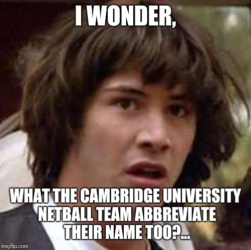 Cambridge University Netball Team?... | I WONDER, WHAT THE CAMBRIDGE UNIVERSITY NETBALL TEAM ABBREVIATE THEIR NAME TOO?... | image tagged in memes,cambridge,netball,see you next tuesday | made w/ Imgflip meme maker
