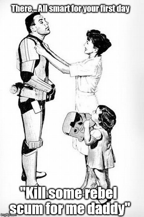 "There... All smart for your first day ""Kill some rebel scum for me daddy"" 
