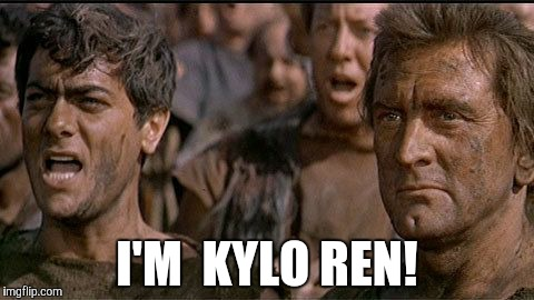 i am spartacus | I'M  KYLO REN! | image tagged in i am spartacus,kylo ren | made w/ Imgflip meme maker