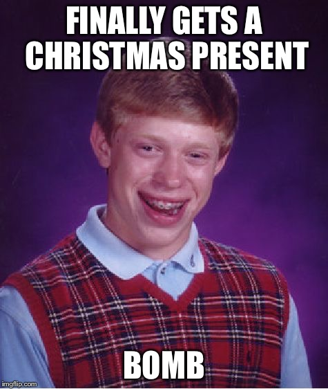 Bad Luck Brian Meme | FINALLY GETS A CHRISTMAS PRESENT BOMB | image tagged in memes,bad luck brian | made w/ Imgflip meme maker