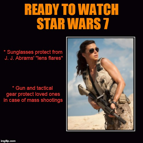 "She's got her tickets and she's ready to go | * Sunglasses protect from J. J. Abrams' ""lens flares"" * Gun and tactical gear protect loved ones in case of mass shootings 