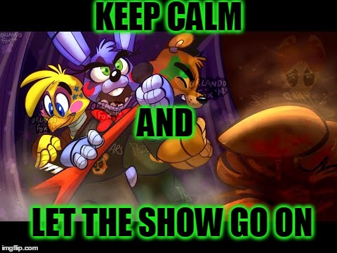 Five Nights At Freddy's 2 | KEEP CALM AND LET THE SHOW GO ON | image tagged in five nights at freddy's 2 | made w/ Imgflip meme maker